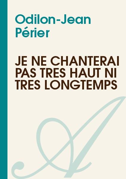 Odilon-Jean Périer - Je ne chanterai pas très haut ni très longtemps