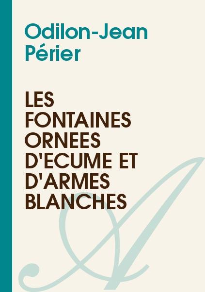Odilon-Jean Périer - Les fontaines ornées d'écume et d'armes blanches