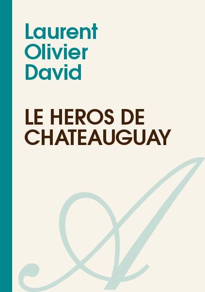 Laurent Olivier David - Le Héros de Châteauguay