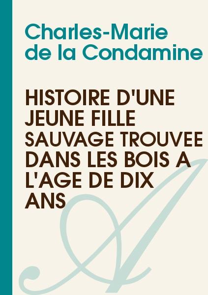 Charles-Marie de la Condamine - Histoire d'une Jeune Fille Sauvage Trouvée dans les Bois à l'Age de Dix Ans