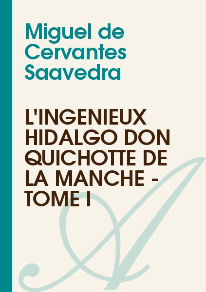 Miguel de Cervantes Saavedra - L'Ingénieux Hidalgo Don Quichotte de la Manche - Tome I