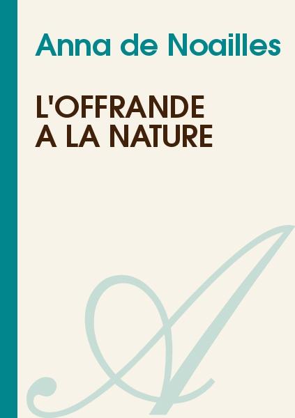 Anna de Noailles - L'offrande à la nature