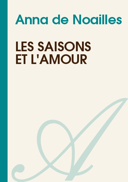 Anna de Noailles - Les saisons et l'amour