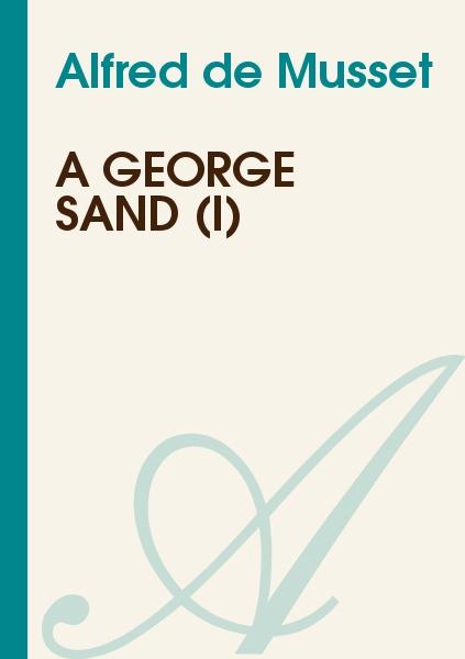 Alfred de Musset - A George Sand (I)