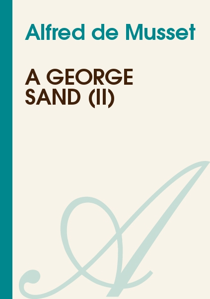 Alfred de Musset - A George Sand (II)