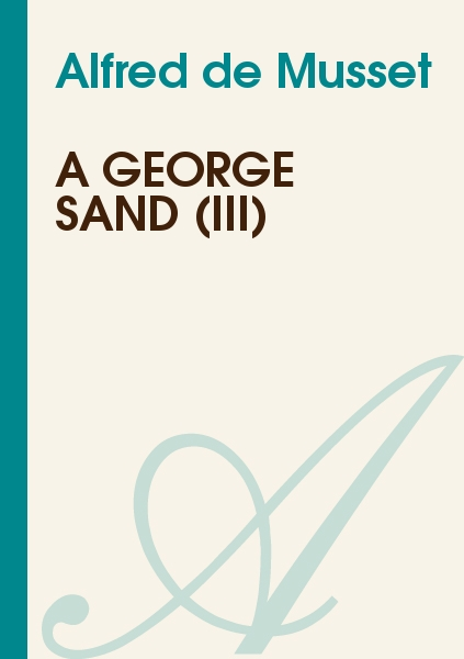 Alfred de Musset - A George Sand (III)