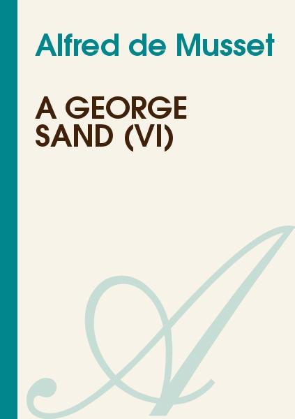 Alfred de Musset - A George Sand (VI)