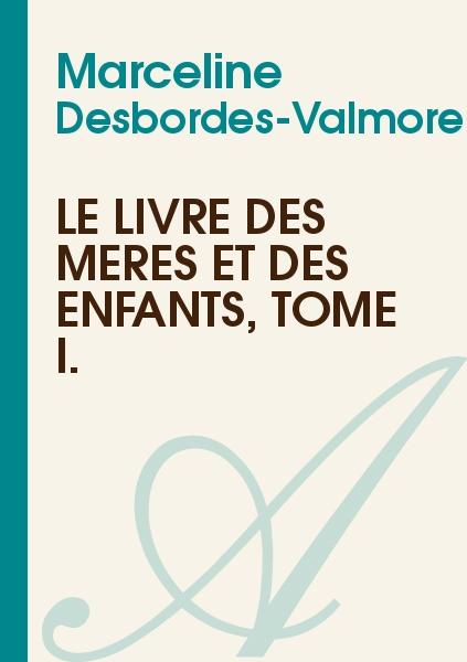 Marceline Desbordes-Valmore - Le Livre des Mères et des Enfants, Tome I.