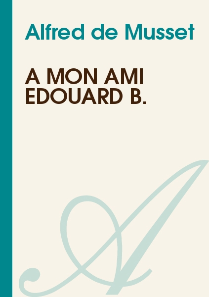 Alfred de Musset - A mon ami Edouard B.