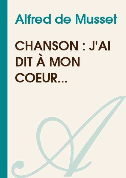 Alfred de Musset - Chanson : J'ai dit à mon cœur...
