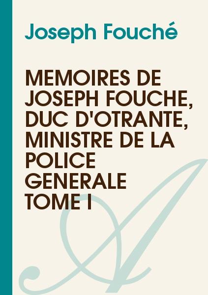 Joseph Fouché - Mémoires de Joseph Fouché, Duc d'Otrante, Ministre de la Police Générale     Tome I