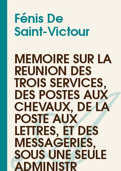 Fénis De Saint-Victour - Mémoire sur la réunion des trois services, des postes aux chevaux, de la poste aux lettres, et des messageries, sous une seule administr