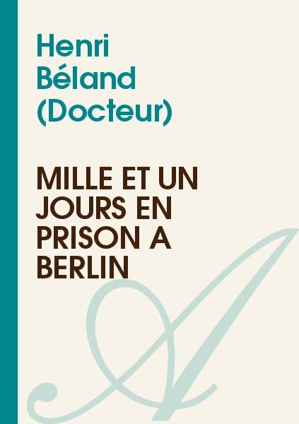 Henri Béland (Docteur) - Mille et un jours en prison à Berlin