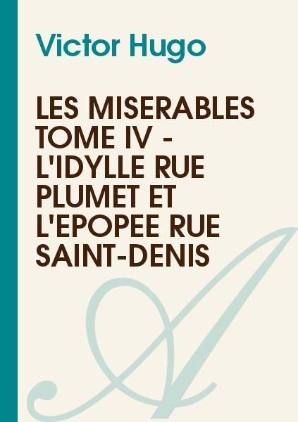 Victor Hugo - Les misérables Tome IV - L'idylle rue Plumet et l'épopée rue Saint-Denis