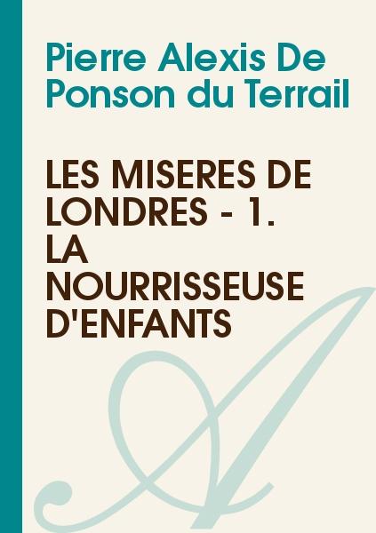 Pierre Alexis De Ponson du Terrail - Les misères de Londres - 1. La nourrisseuse d'enfants