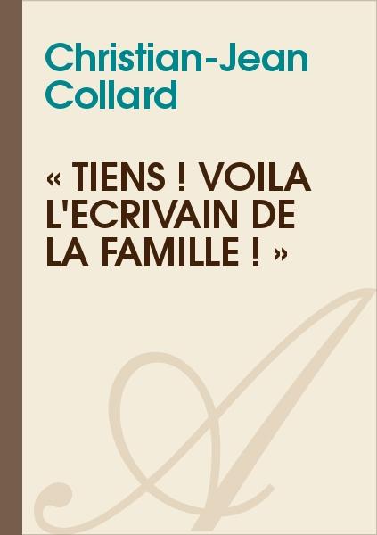 Christian-Jean Collard - « TIENS ! VOILÀ L'ÉCRIVAIN DE LA FAMILLE ! »