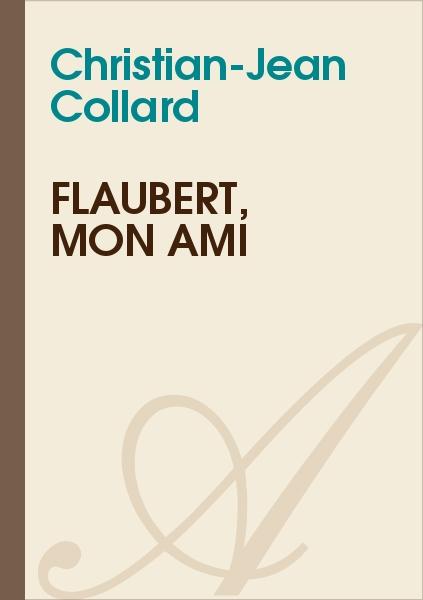 Christian-Jean Collard - FLAUBERT, MON AMI