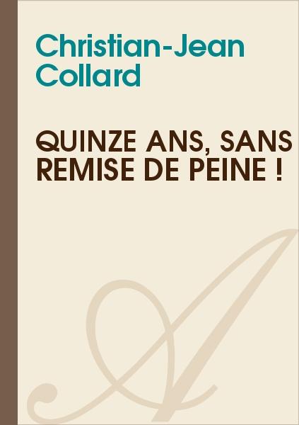 Christian-Jean Collard - QUINZE ANS, SANS REMISE DE PEINE !