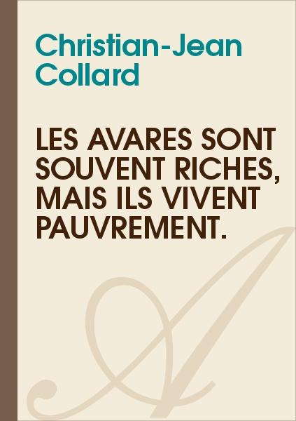 Christian-Jean Collard - Les avares sont souvent riches, mais ils vivent pauvrement.