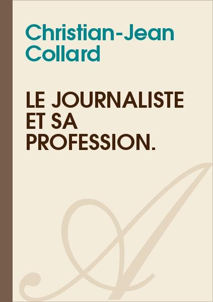 Christian-Jean Collard - Le journaliste et sa profession.