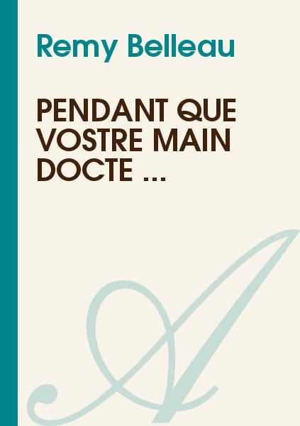 Remy Belleau - Pendant que vostre main docte ...