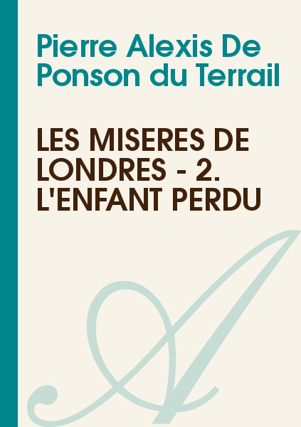 Pierre Alexis De Ponson du Terrail - Les misères de Londres - 2. L'enfant perdu