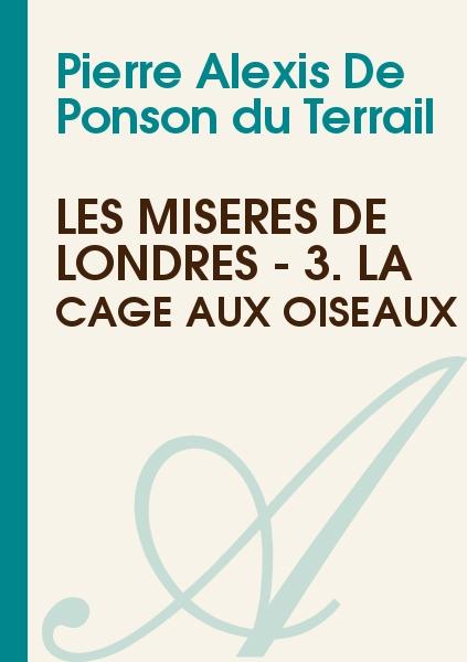 Pierre Alexis De Ponson du Terrail - Les misères de Londres - 3. La cage aux oiseaux