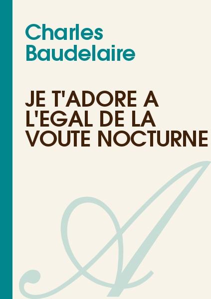 Charles Baudelaire - Je t'adore à l'égal de la voûte nocturne