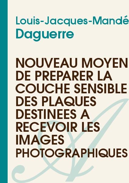 Louis-Jacques-Mandé Daguerre - Nouveau moyen de préparer la couche sensible des plaques destinées à recevoir les images photographiques