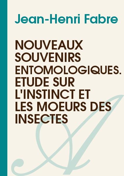 Jean-Henri Fabre - Nouveaux souvenirs entomologiques. Étude sur l'instinct et les moeurs des insectes
