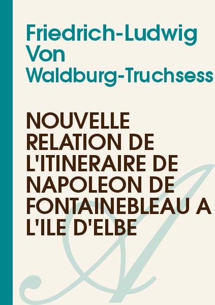 Friedrich-Ludwig Von Waldburg-Truchsess - Nouvelle relation de l'Itinéraire de Napoléon de Fontainebleau à l'île d'Elbe