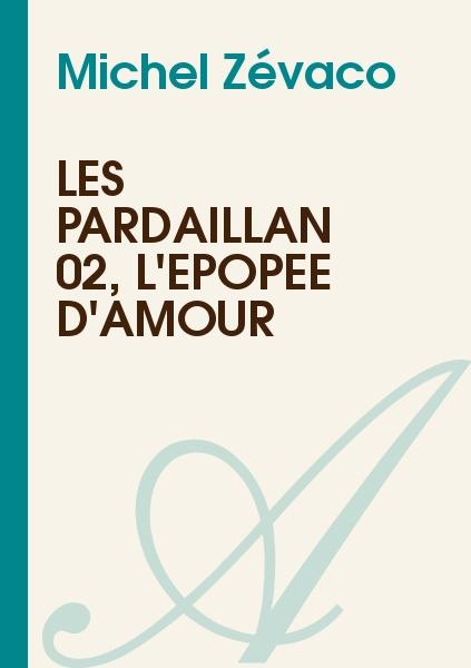 Michel Zévaco - Les Pardaillan 02, L'épopée d'amour