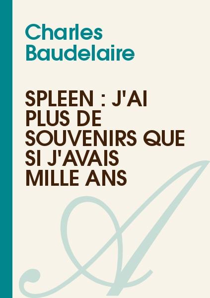 Charles Baudelaire - Spleen : J'ai plus de souvenirs que si j'avais mille ans