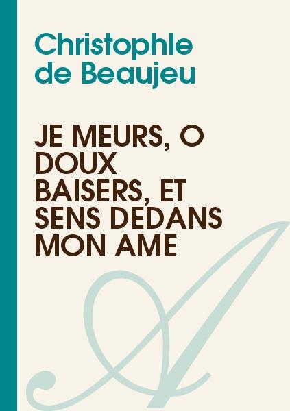 Christophle de Beaujeu - Je meurs, ô doux baisers, et sens dedans mon âme