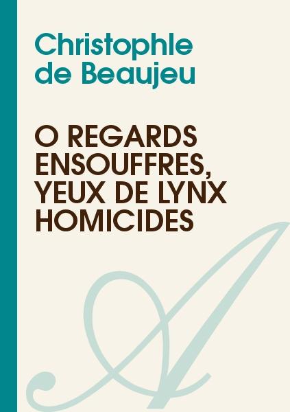Christophle de Beaujeu - Ô regards ensouffrés, yeux de lynx homicides