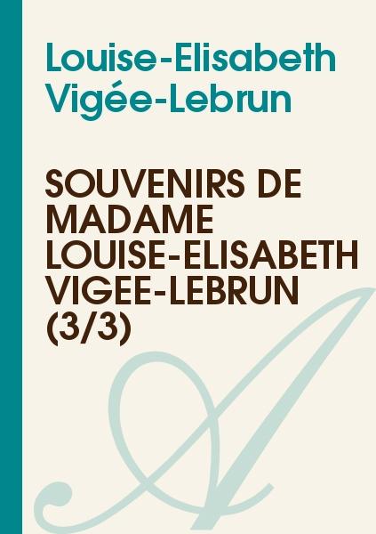 Louise-Elisabeth Vigée-Lebrun - Souvenirs de Madame Louise-Élisabeth Vigée-Lebrun (3/3)