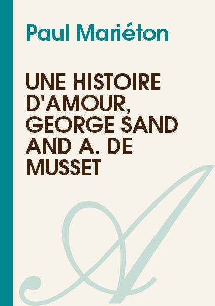 Paul Mariéton - Une histoire d'Amour, George Sand and A. de Musset