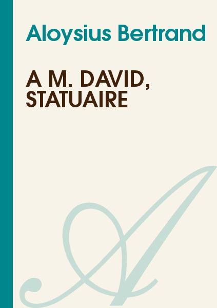 Aloysius Bertrand - A M. David, statuaire
