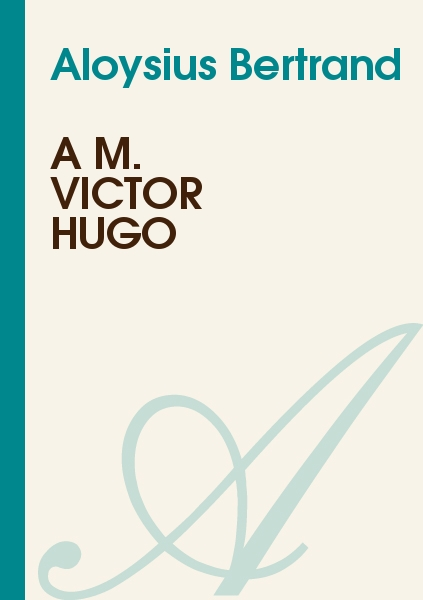 Aloysius Bertrand - A M. Victor Hugo