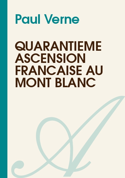 Paul Verne - QUARANTIÈME ASCENSION FRANÇAISE AU MONT BLANC