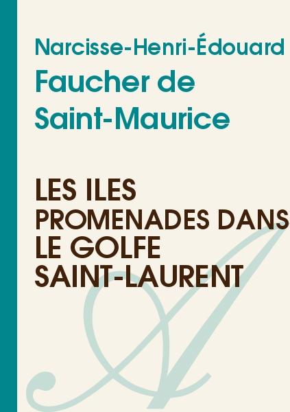 Narcisse-Henri-Édouard Faucher de Saint-Maurice - Les îles Promenades dans le golfe Saint-Laurent