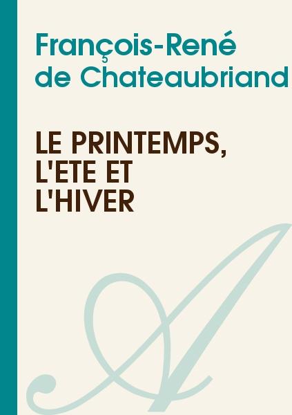 François-René de Chateaubriand - Le Printemps, l'Eté et l'Hiver
