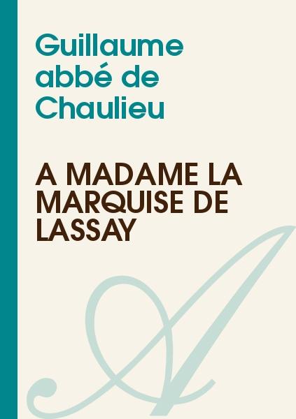 Guillaume abbé de Chaulieu - A Madame la marquise de Lassay