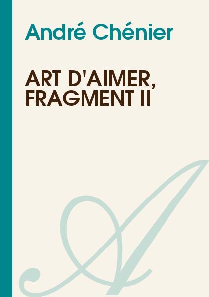 André Chénier - Art d'aimer, fragment II