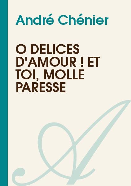 André Chénier - Ô délices d'amour ! et toi, molle paresse