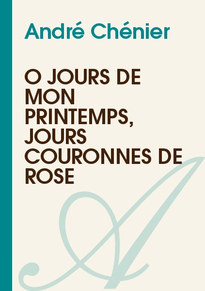 André Chénier - Ô jours de mon printemps, jours couronnés de rose