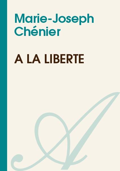 Marie-Joseph Chénier - A la liberté