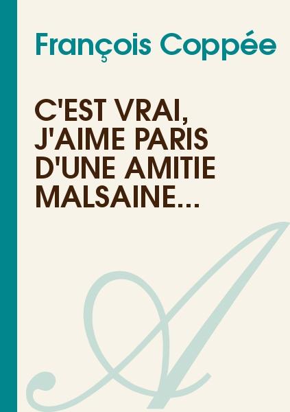 François Coppée - C'est vrai, j'aime Paris d'une amitié malsaine...