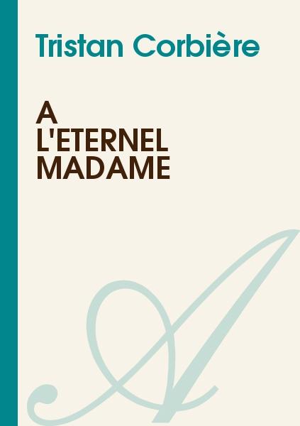 Tristan Corbière - A l'éternel madame