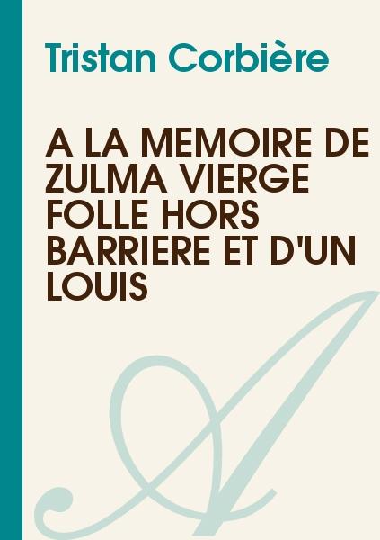 Tristan Corbière - À la mémoire de Zulma vierge folle hors barrière et d'un Louis